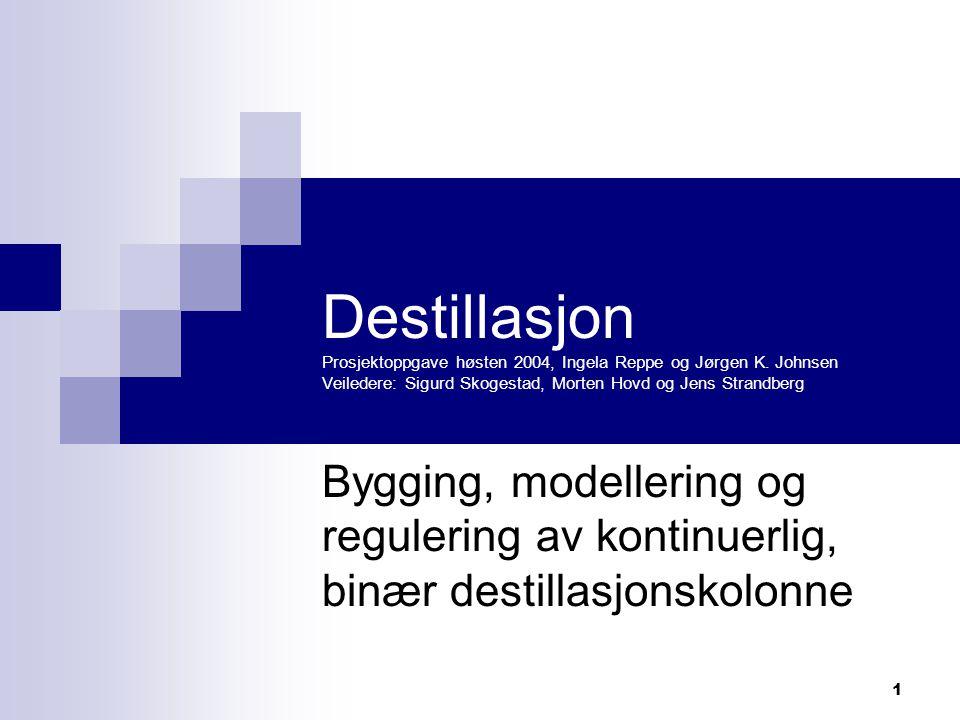 1 Destillasjon Prosjektoppgave høsten 2004, Ingela Reppe og Jørgen K. Johnsen Veiledere: Sigurd Skogestad, Morten Hovd og Jens Strandberg Bygging, mod