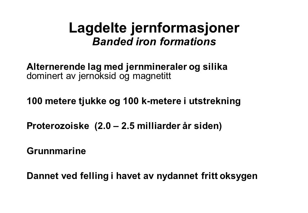 17 Lagdelte jernformasjoner Banded iron formations Alternerende lag med jernmineraler og silika dominert av jernoksid og magnetitt 100 metere tjukke o