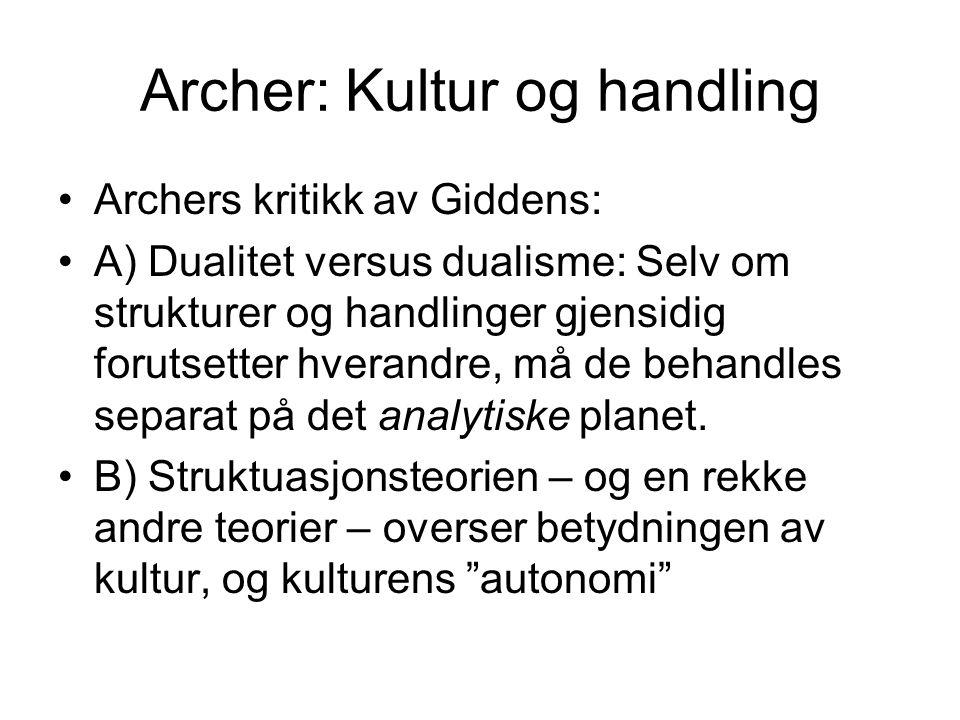 Archer: Kultur og handling Archers kritikk av Giddens: A) Dualitet versus dualisme: Selv om strukturer og handlinger gjensidig forutsetter hverandre,