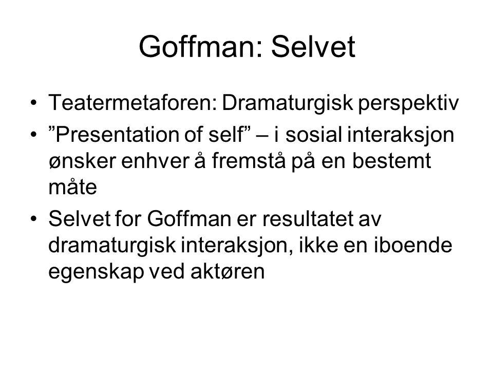 """Goffman: Selvet Teatermetaforen: Dramaturgisk perspektiv """"Presentation of self"""" – i sosial interaksjon ønsker enhver å fremstå på en bestemt måte Selv"""