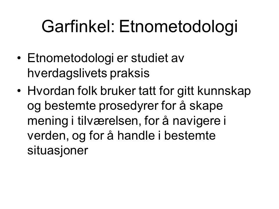 Garfinkel: Etnometodologi Etnometodologi er studiet av hverdagslivets praksis Hvordan folk bruker tatt for gitt kunnskap og bestemte prosedyrer for å