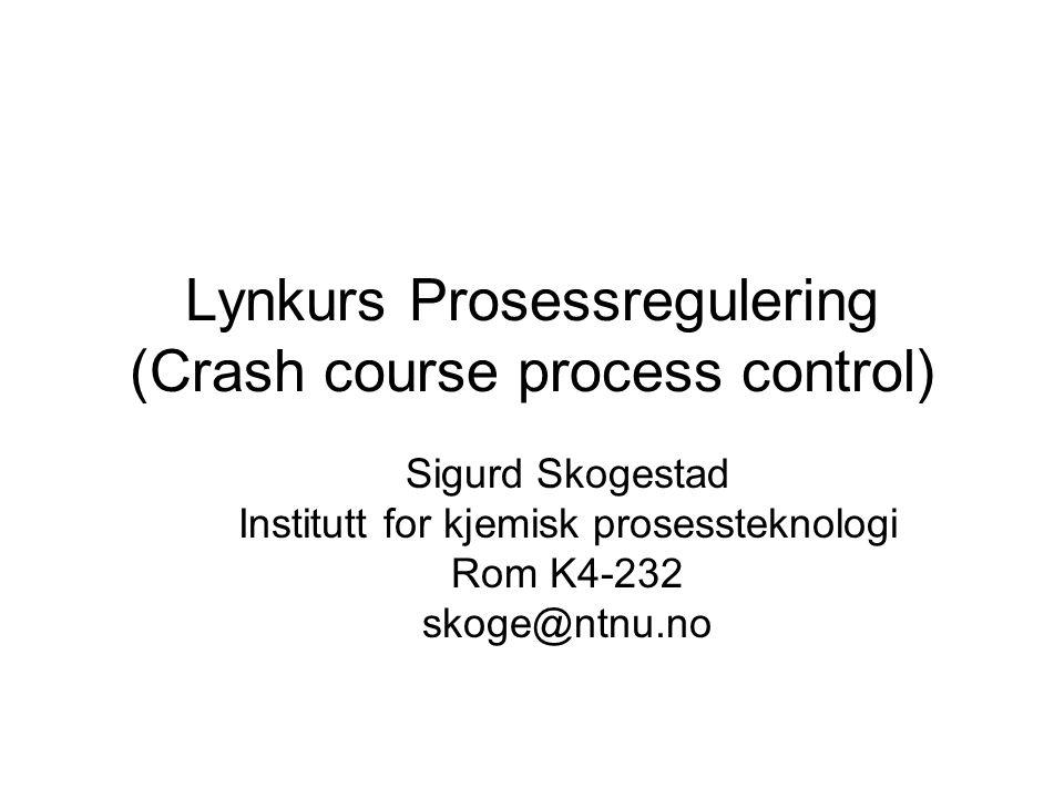 Lynkurs Prosessregulering (Crash course process control) Sigurd Skogestad Institutt for kjemisk prosessteknologi Rom K4-232 skoge@ntnu.no