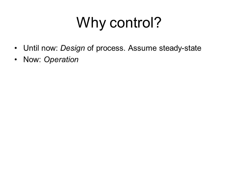 Why control? Until now: Design of process. Assume steady-state Now: Operation