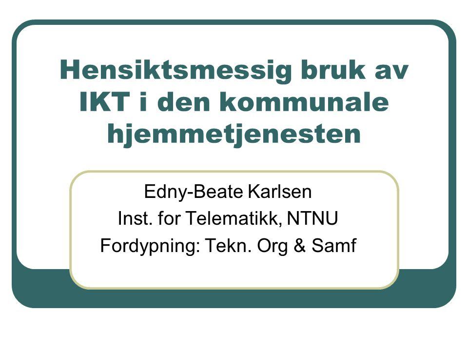 Hensiktsmessig bruk av IKT i den kommunale hjemmetjenesten Edny-Beate Karlsen Inst. for Telematikk, NTNU Fordypning: Tekn. Org & Samf
