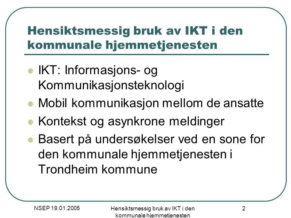 NSEP 19.01.2005 Hensiktsmessig bruk av IKT i den kommunale hjemmetjenesten 23 Asynkrone meldinger Må være like enkelt som å ringe Standard meldinger for assistanse og delegering Utnytter kontekst slik som lokasjon Har mottaker lest meldingen.