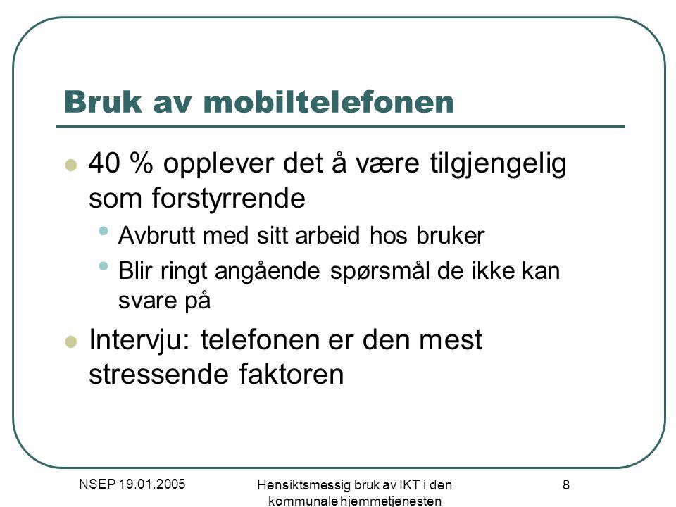 NSEP 19.01.2005 Hensiktsmessig bruk av IKT i den kommunale hjemmetjenesten 8 Bruk av mobiltelefonen 40 % opplever det å være tilgjengelig som forstyrr