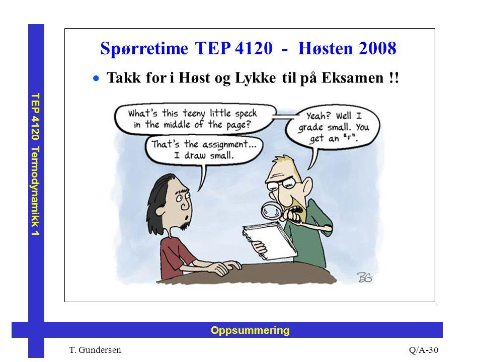 T. Gundersen TEP 4120 Termodynamikk 1 Q/A-30 Oppsummering Spørretime TEP 4120 - Høsten 2008  Takk for i Høst og Lykke til på Eksamen !!