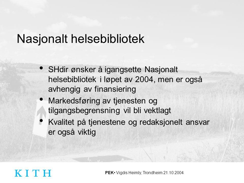 PEK Vigdis Heimly, Trondheim 21.10.2004 Nasjonalt helsebibliotek SHdir ønsker å igangsette Nasjonalt helsebibliotek i løpet av 2004, men er også avhen