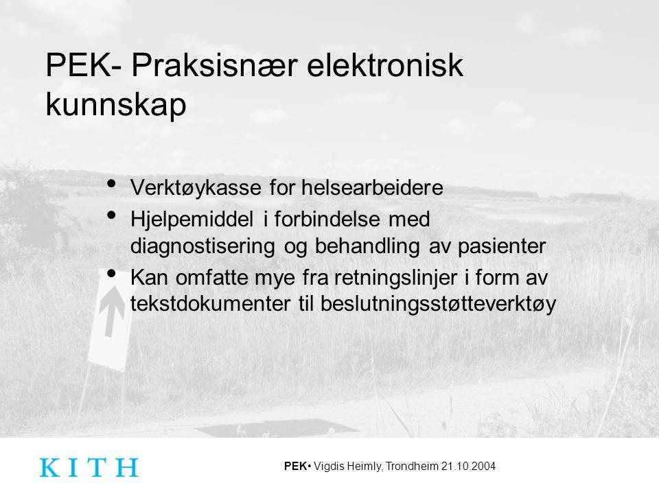 PEK Vigdis Heimly, Trondheim 21.10.2004 Bakgrunn for prosjektet 2001, nasjonal arbeidsgruppe nedsatt for å se på behovet for et verktøy til å distribuere retningslinjer til allmennpraksis Dette er også et behov som flere helse- personellgrupper har PEK startet i oktober 2003 Hovedmål Tilby verktøy for å distribuere retningslinjer Tilby en kunnskapsdatabase for flere brukergrupper Målgruppe Helsearbeidere i kommune- og spesialisthelsetjenesten