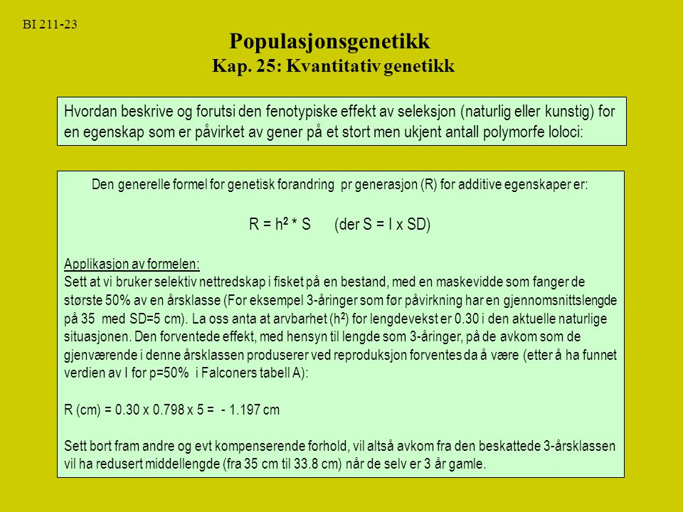 BI 211-23 Populasjonsgenetikk Kap. 25: Kvantitativ genetikk Hvordan beskrive og forutsi den fenotypiske effekt av seleksjon (naturlig eller kunstig) f