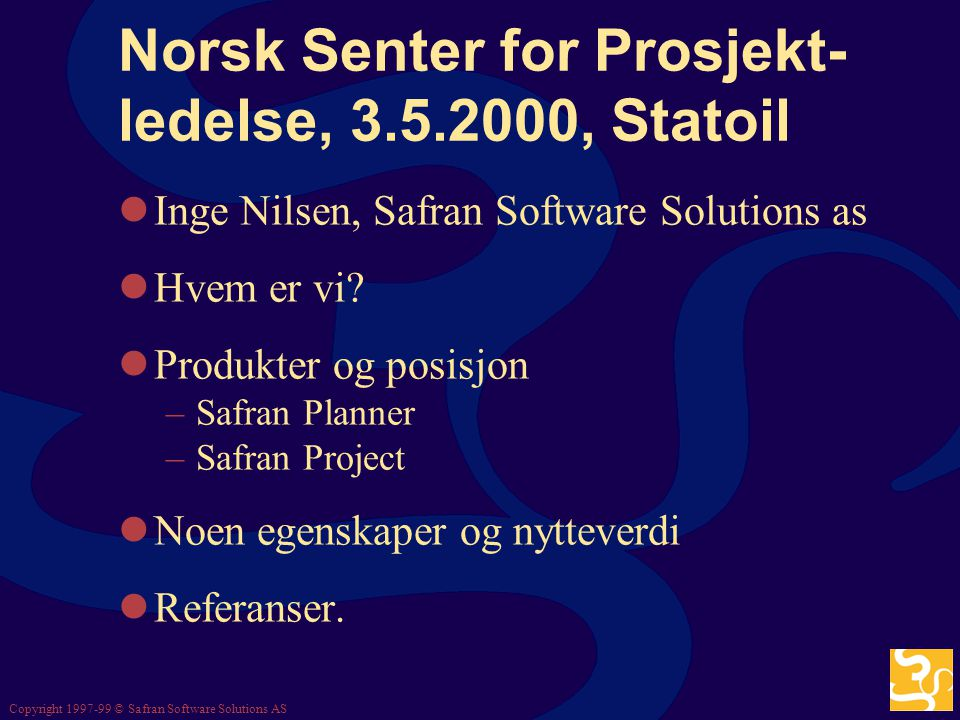 Copyright 1997-99 © Safran Software Solutions AS Norsk Senter for Prosjekt- ledelse, 3.5.2000, Statoil Inge Nilsen, Safran Software Solutions as Hvem er vi.