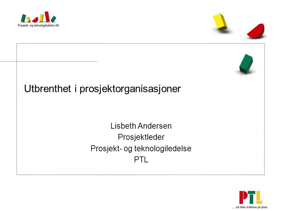 Utbrenthet i prosjektorganisasjoner Lisbeth Andersen Prosjektleder Prosjekt- og teknologiledelse PTL