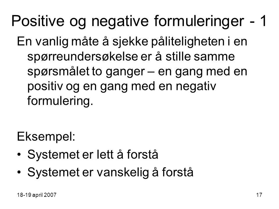 18-19 april 200717 Positive og negative formuleringer - 1 En vanlig måte å sjekke påliteligheten i en spørreundersøkelse er å stille samme spørsmålet to ganger – en gang med en positiv og en gang med en negativ formulering.