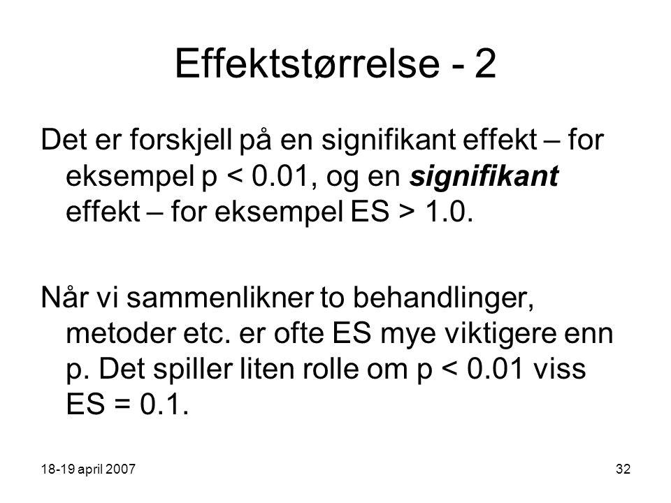18-19 april 200732 Effektstørrelse - 2 Det er forskjell på en signifikant effekt – for eksempel p 1.0.
