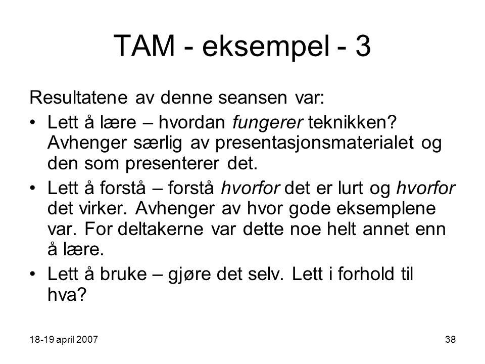 18-19 april 200738 TAM - eksempel - 3 Resultatene av denne seansen var: Lett å lære – hvordan fungerer teknikken.
