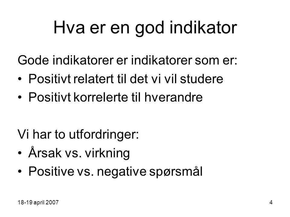 18-19 april 20074 Hva er en god indikator Gode indikatorer er indikatorer som er: Positivt relatert til det vi vil studere Positivt korrelerte til hverandre Vi har to utfordringer: Årsak vs.