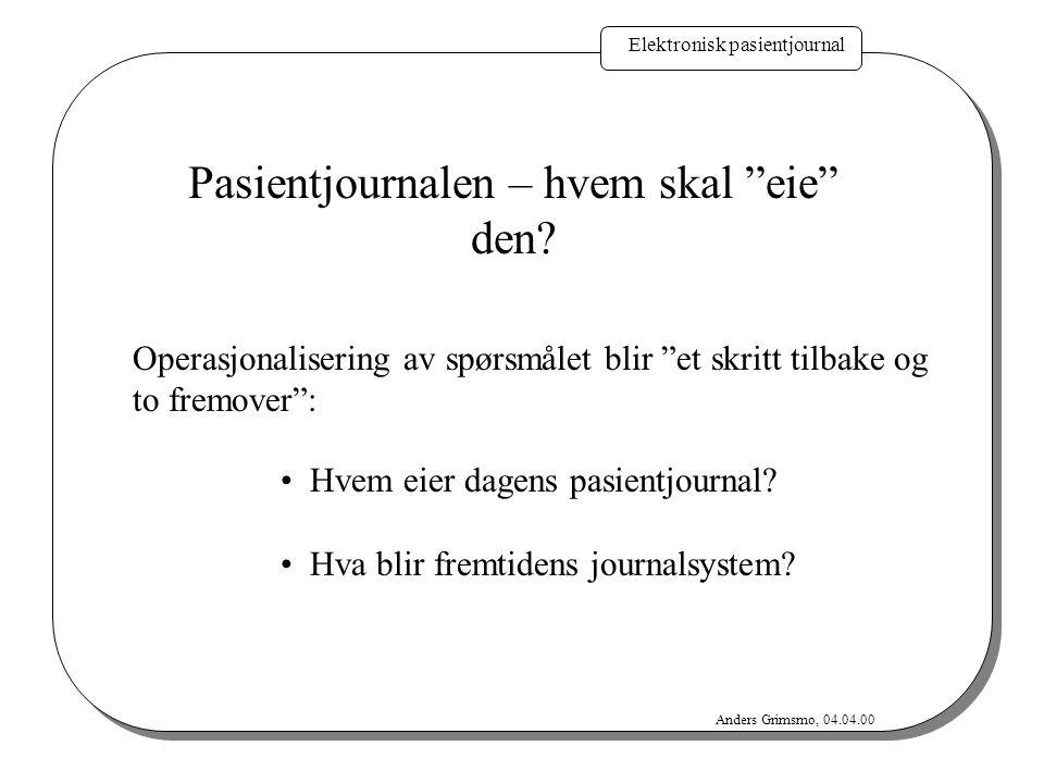 """Elektronisk pasientjournal Anders Grimsmo, 04.04.00 Pasientjournalen – hvem skal """"eie"""" den? Operasjonalisering av spørsmålet blir """"et skritt tilbake o"""