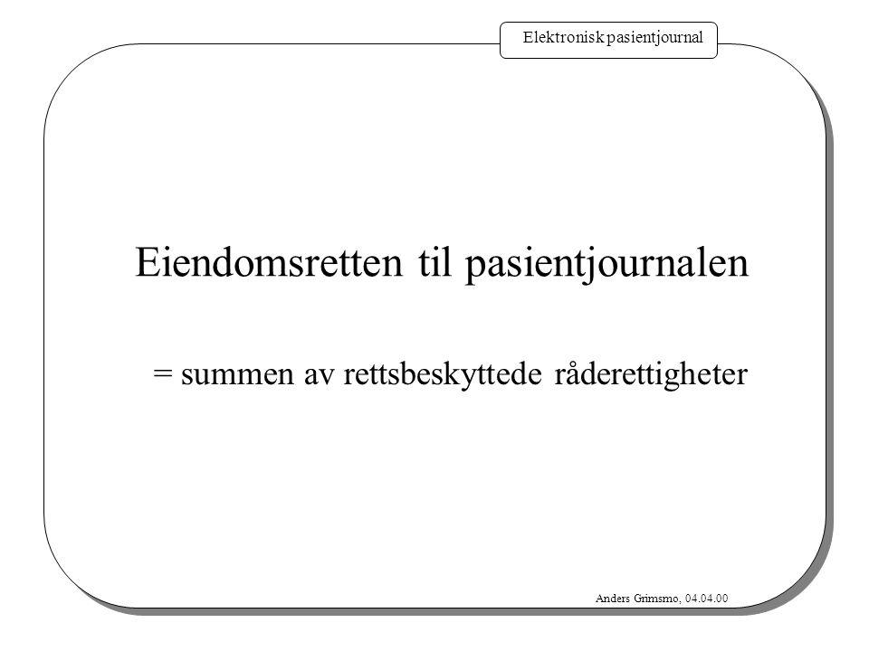 Elektronisk pasientjournal Anders Grimsmo, 04.04.00 Eiendomsretten til pasientjournalen = summen av rettsbeskyttede råderettigheter