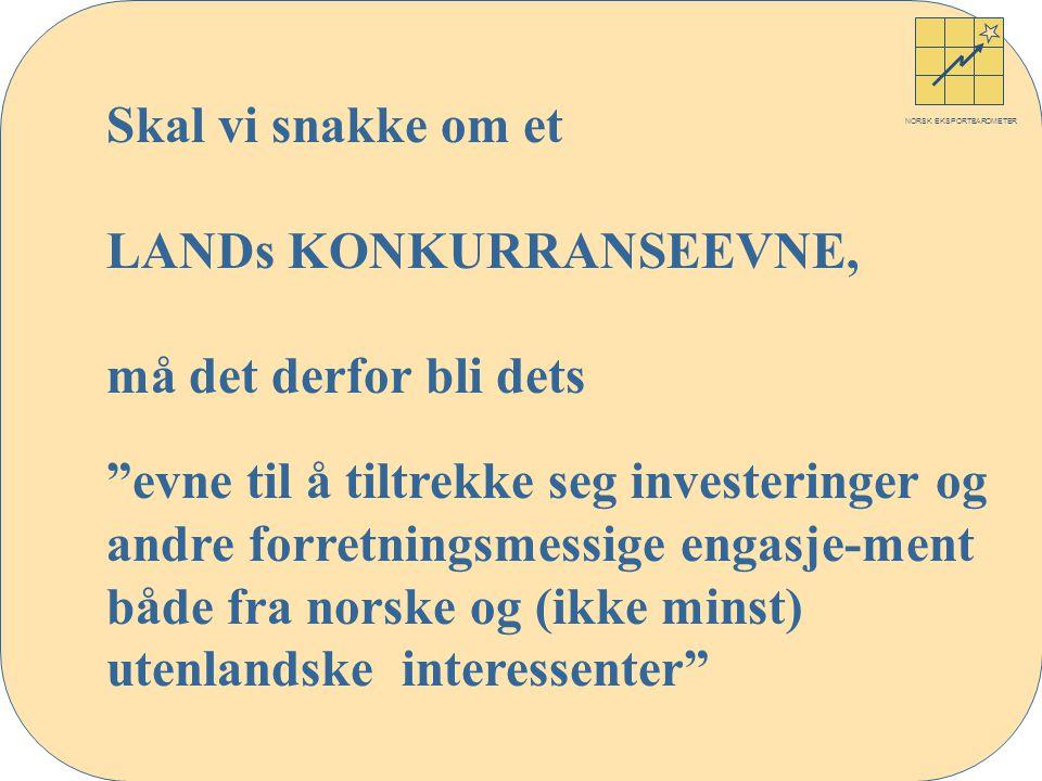 NORSK EKSPORTBAROMETER Skal vi snakke om et LANDs KONKURRANSEEVNE, må det derfor bli dets evne til å tiltrekke seg investeringer og andre forretningsmessige engasje-ment både fra norske og (ikke minst) utenlandske interessenter