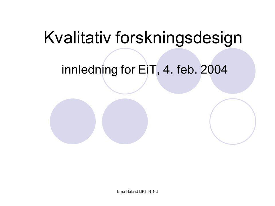 Erna Håland LIKT NTNU Kvalitativ forskning Forståelse heller enn forklaring Nærhet heller enn avstand Eksplorerende Fortolkende tilnærming, fokus på informantenes opplevelse