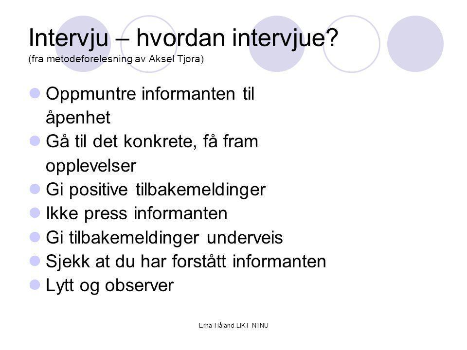 Erna Håland LIKT NTNU Intervju – hvordan intervjue? (fra metodeforelesning av Aksel Tjora) Oppmuntre informanten til åpenhet Gå til det konkrete, få f
