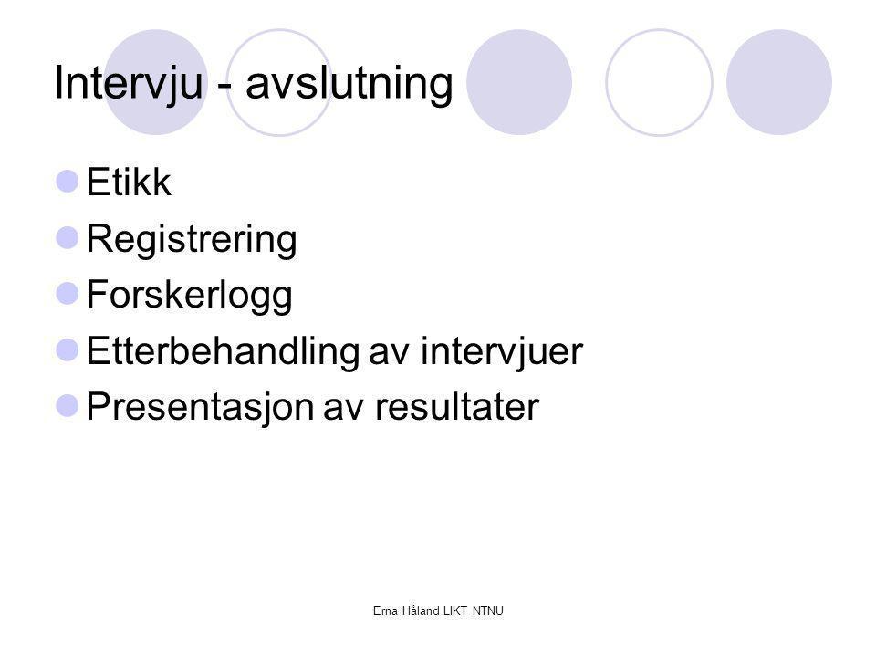 Erna Håland LIKT NTNU Intervju - avslutning Etikk Registrering Forskerlogg Etterbehandling av intervjuer Presentasjon av resultater