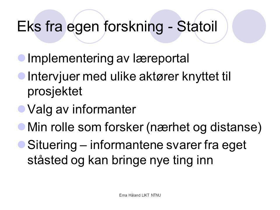 Erna Håland LIKT NTNU Eks fra egen forskning - Statoil Implementering av læreportal Intervjuer med ulike aktører knyttet til prosjektet Valg av inform