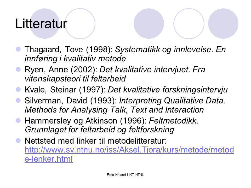 Erna Håland LIKT NTNU Litteratur Thagaard, Tove (1998): Systematikk og innlevelse. En innføring i kvalitativ metode Ryen, Anne (2002): Det kvalitative