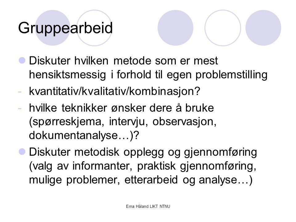 Erna Håland LIKT NTNU Gruppearbeid Diskuter hvilken metode som er mest hensiktsmessig i forhold til egen problemstilling -kvantitativ/kvalitativ/kombi