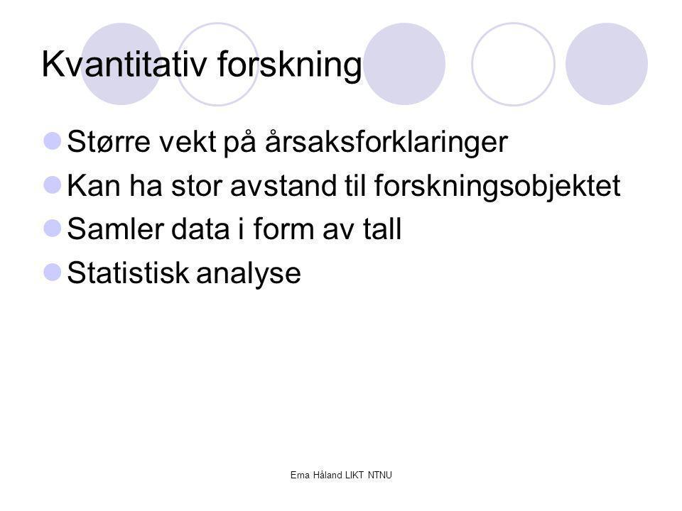 Erna Håland LIKT NTNU Kvantitativ forskning Større vekt på årsaksforklaringer Kan ha stor avstand til forskningsobjektet Samler data i form av tall St