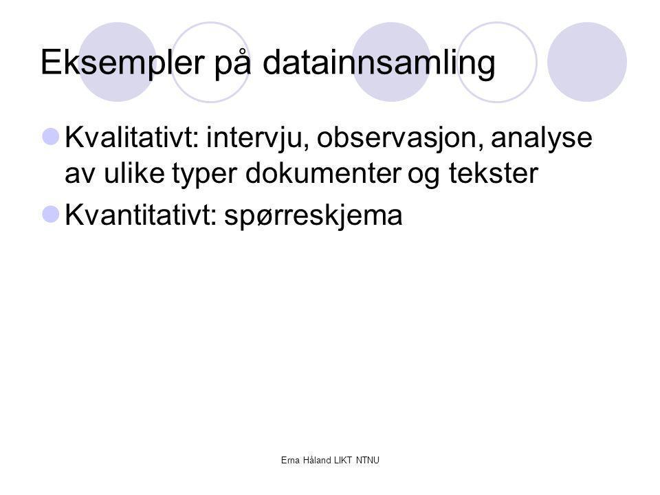 Erna Håland LIKT NTNU Eksempler på datainnsamling Kvalitativt: intervju, observasjon, analyse av ulike typer dokumenter og tekster Kvantitativt: spørr