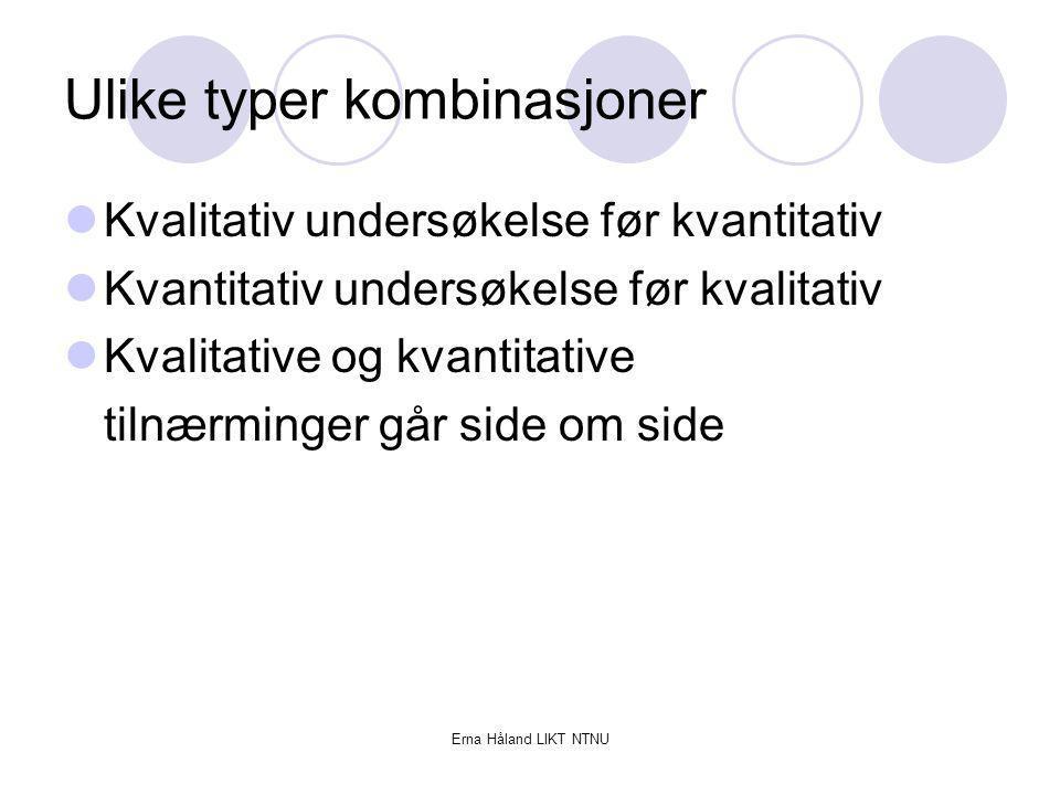 Erna Håland LIKT NTNU Ulike typer kombinasjoner Kvalitativ undersøkelse før kvantitativ Kvantitativ undersøkelse før kvalitativ Kvalitative og kvantit