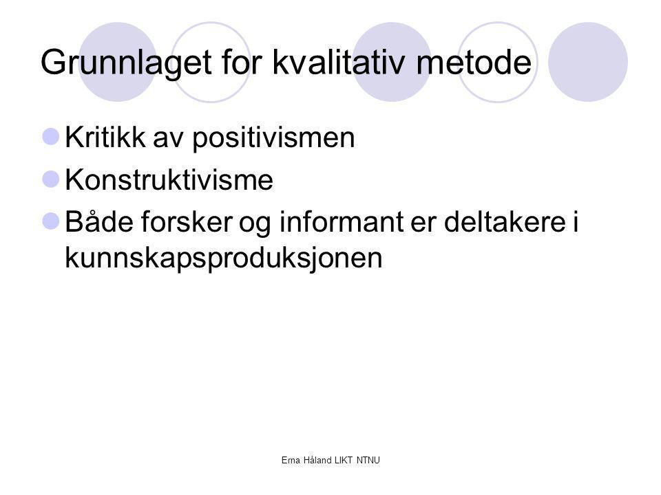 Erna Håland LIKT NTNU Grunnlaget for kvalitativ metode Kritikk av positivismen Konstruktivisme Både forsker og informant er deltakere i kunnskapsprodu