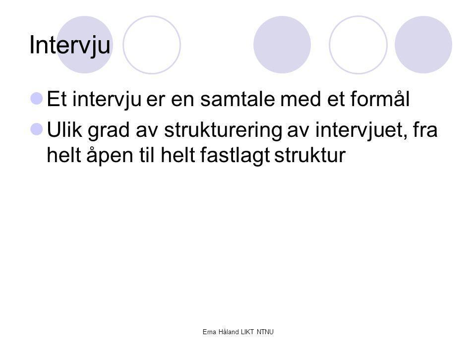 Erna Håland LIKT NTNU Intervju Et intervju er en samtale med et formål Ulik grad av strukturering av intervjuet, fra helt åpen til helt fastlagt struk