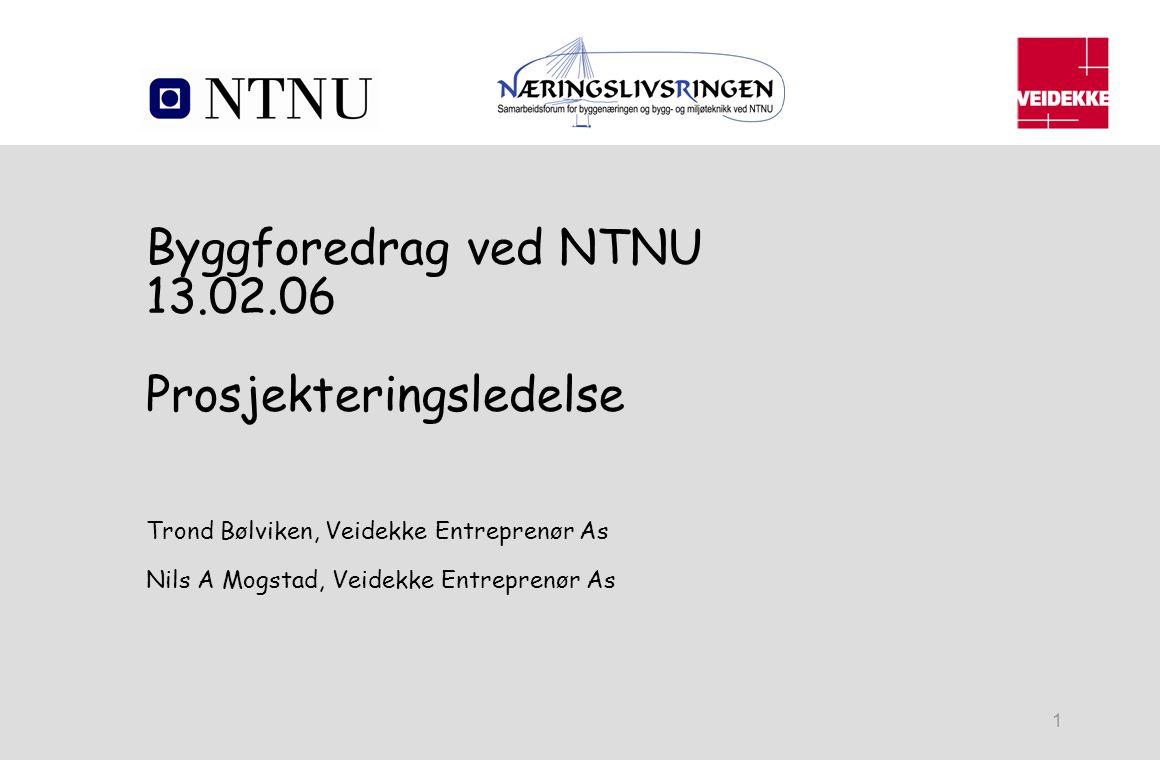 1 Byggforedrag ved NTNU 13.02.06 Prosjekteringsledelse Trond Bølviken, Veidekke Entreprenør As Nils A Mogstad, Veidekke Entreprenør As