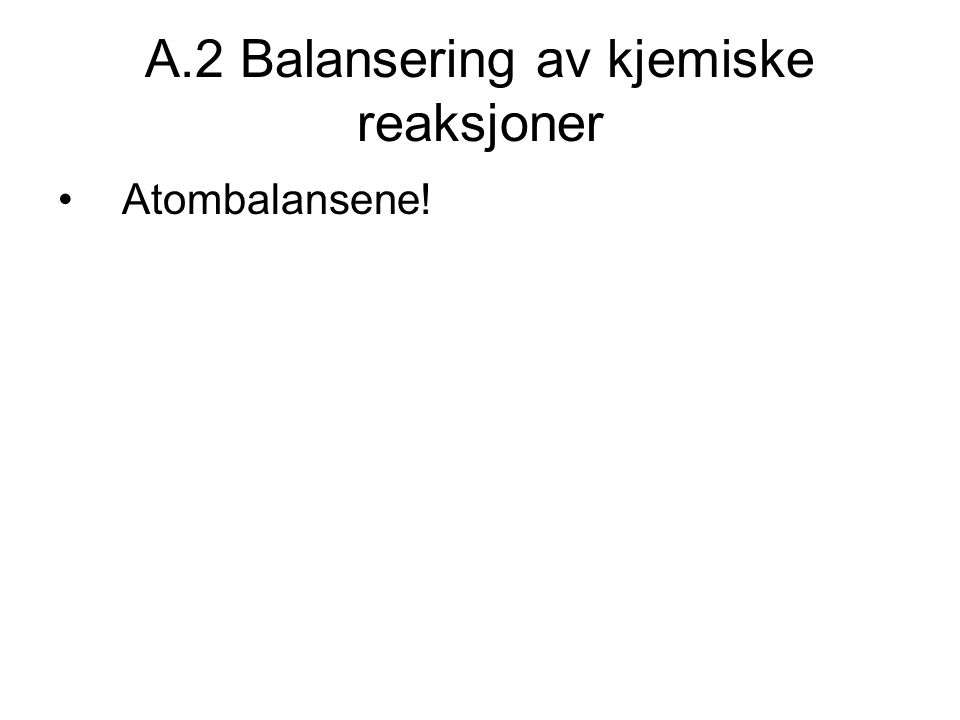 A.2 Balansering av kjemiske reaksjoner Atombalansene!