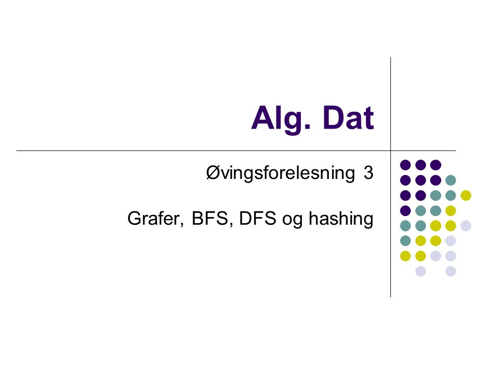 Bruk av DFS Brukes i mange andre algoritmer Strongly connected components (neste gang) Topologisk sortering (neste gang) Kjøretid: O(V + E) Alle noder(V) må besøkes, og alle kanter(E) må sjekkes