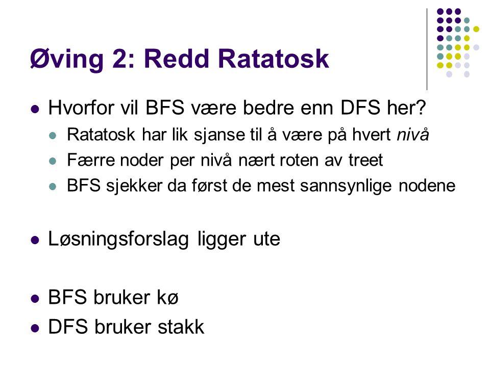 Øving 2: Redd Ratatosk Hvorfor vil BFS være bedre enn DFS her? Ratatosk har lik sjanse til å være på hvert nivå Færre noder per nivå nært roten av tre