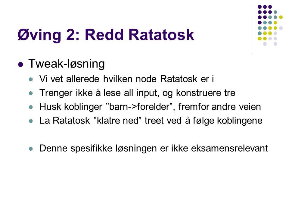 Øving 2: Redd Ratatosk Tweak-løsning Vi vet allerede hvilken node Ratatosk er i Trenger ikke å lese all input, og konstruere tre Husk koblinger barn->forelder , fremfor andre veien La Ratatosk klatre ned treet ved å følge koblingene Denne spesifikke løsningen er ikke eksamensrelevant