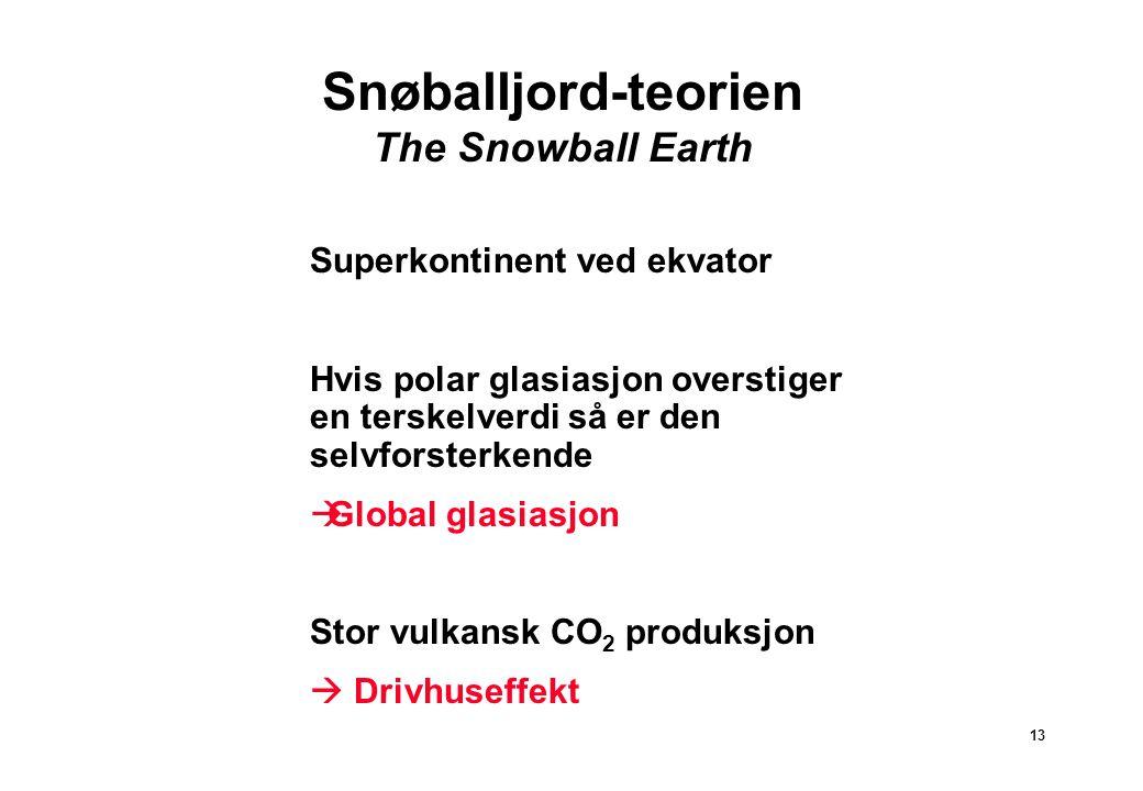 13 Snøballjord-teorien The Snowball Earth Superkontinent ved ekvator Hvis polar glasiasjon overstiger en terskelverdi så er den selvforsterkende  Global glasiasjon Stor vulkansk CO 2 produksjon  Drivhuseffekt