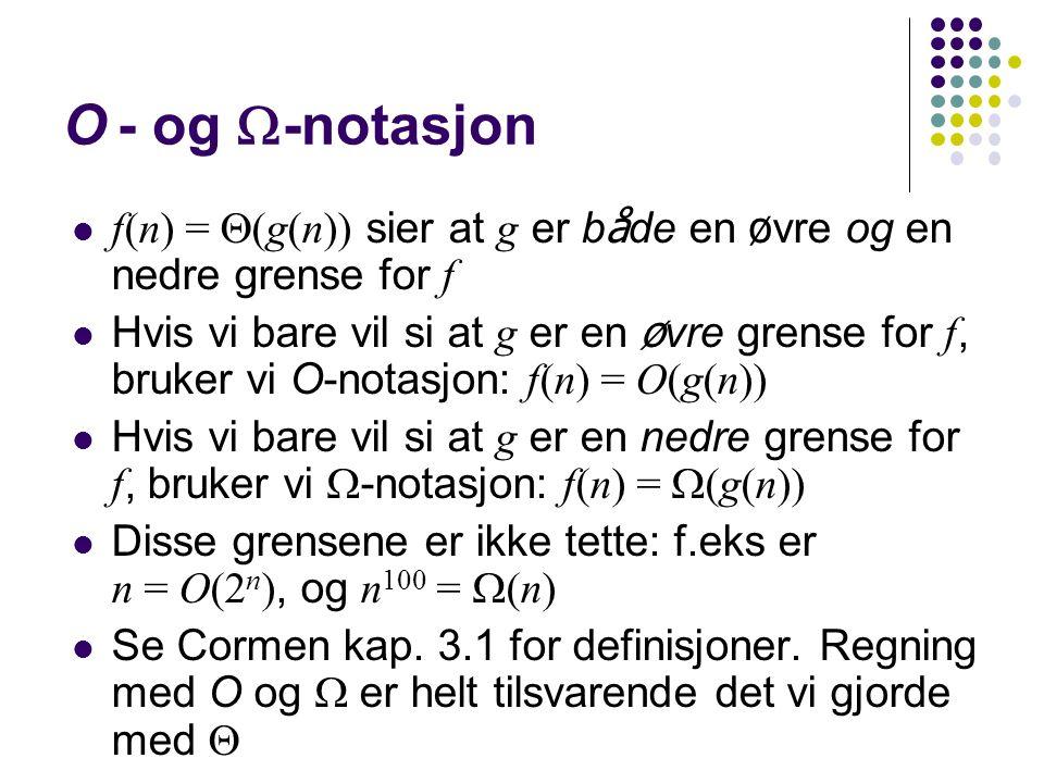 O- og  -notasjon f(n) =  (g(n)) sier at g er b å de en ø vre og en nedre grense for f Hvis vi bare vil si at g er en ø vre grense for f, bruker vi O