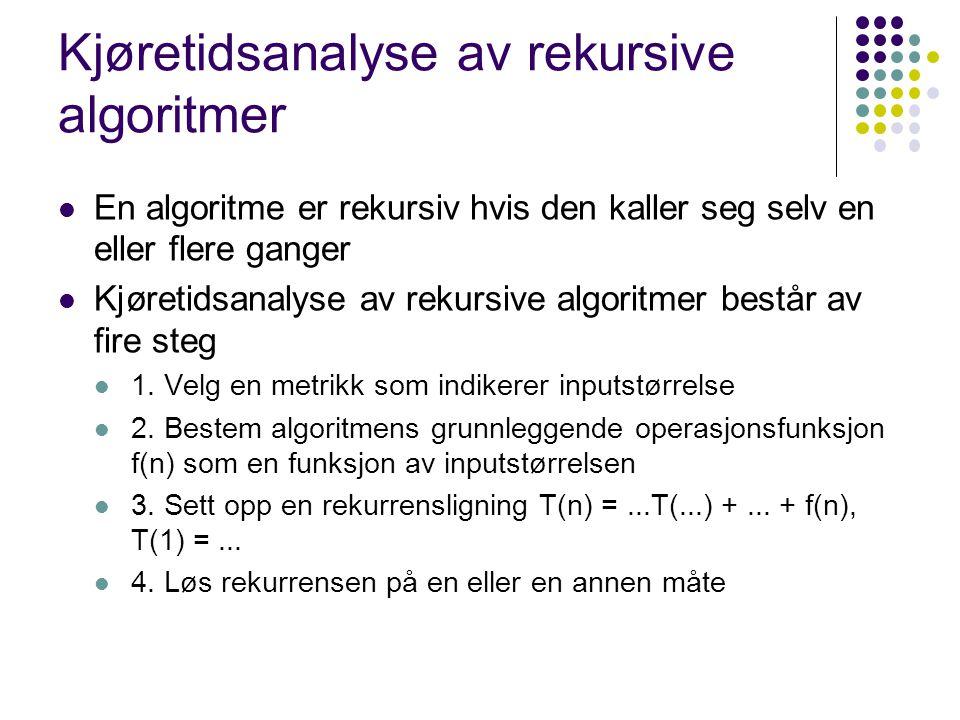 Kjøretidsanalyse av rekursive algoritmer En algoritme er rekursiv hvis den kaller seg selv en eller flere ganger Kjøretidsanalyse av rekursive algorit