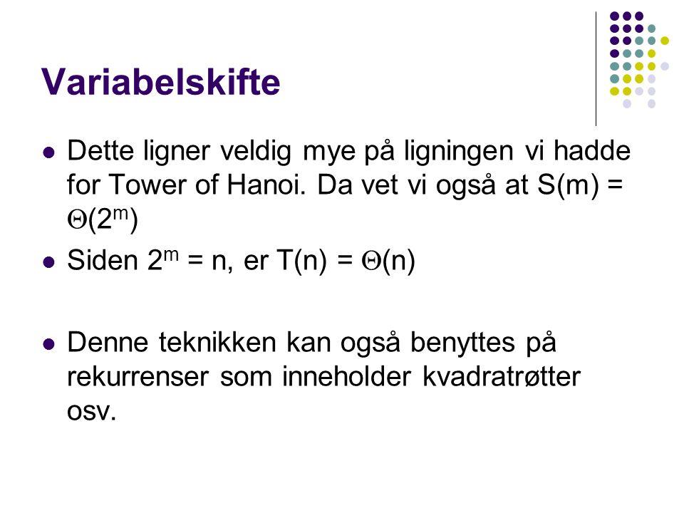 Variabelskifte Dette ligner veldig mye på ligningen vi hadde for Tower of Hanoi. Da vet vi også at S(m) =  (2 m ) Siden 2 m = n, er T(n) =  (n) Denn
