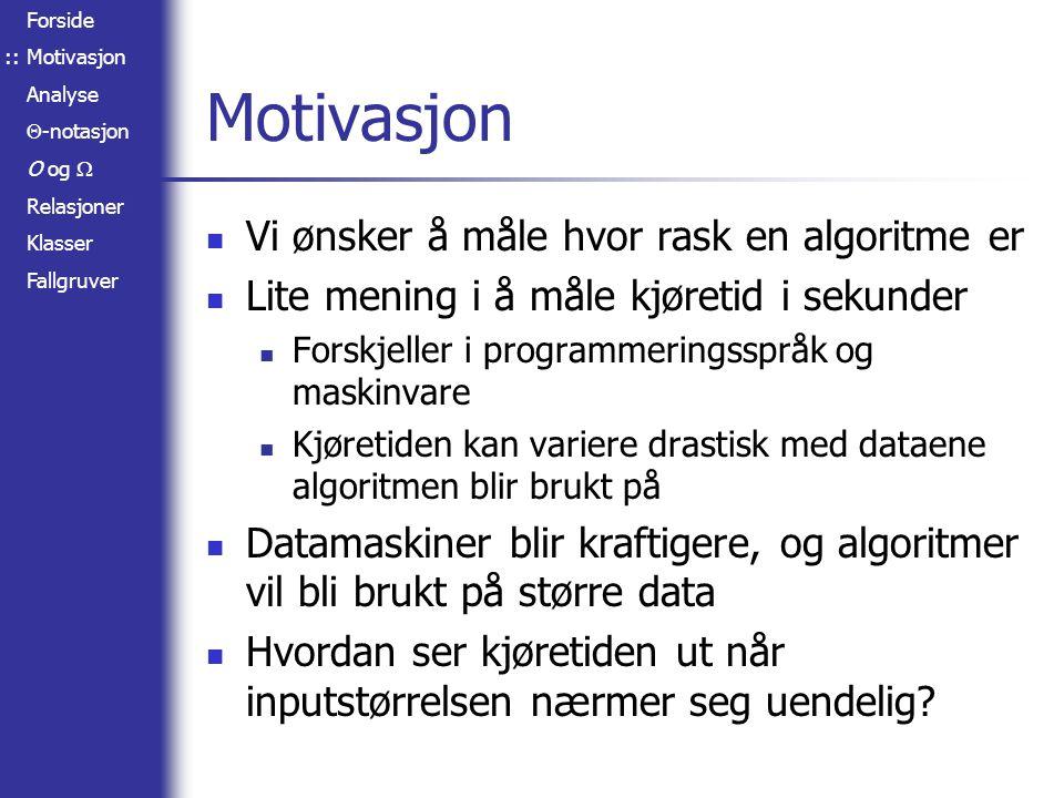Forside Motivasjon Analyse  -notasjon O og  Relasjoner Klasser Fallgruver Analyse Vi trenger et matematisk uttrykk for hva kjøretiden blir, gitt inputstørrelsen – altså tiden som en funksjon av inputstørrelsen Vi analyserer trinnene i algoritmen for (i = 0; i < n; i ++) doSomething(); for (i = 0; i < n; i ++) for (j = 0; j < n; j ++) doSomethingElse(); Kjøretid: f(n) = c 1 · n + c 2 · n 2, hvor c 1 er kjøretiden til doSomething(), og c 2 er kjøretiden til doSomethingElse() ::