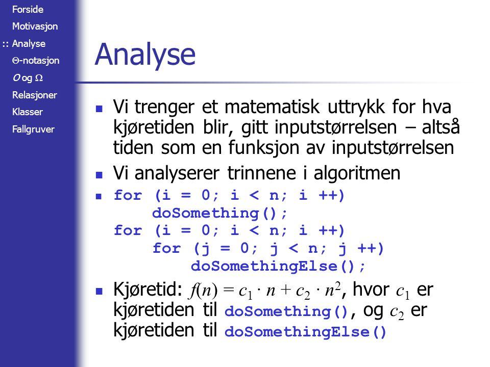 Forside Motivasjon Analyse  -notasjon O og  Relasjoner Klasser Fallgruver Relasjoner mellom O,  og  f(n) = O(g(n))  g(n) =  (f(n)) f(n) =  (g(n))  f(n) = O(g(n))  f(n) =  (g(n)) f(n) =  (g(n))  g(n) =  (f(n))   (f(n)) =  (g(n))  (f(n)) = O(f(n))   (f(n) Se side 49 i Cormen for nyttige relasjoner Prøv å bevise disse selv.