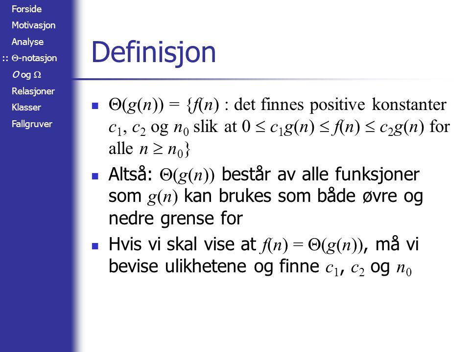 Forside Motivasjon Analyse  -notasjon O og  Relasjoner Klasser Fallgruver Eksempel – polynomer Gitt f(n) = n 3 – 100n 2 + n Vi trikser med leddene: f(n) = n 3 – 100n 2 + n  n 3 + n  n 3 + n 3 = 2n 3 f(n) = n 3 – 100n 2 + n  n 3 – n 3 / 2 + n  n 3 / 2 Vi finner ut når overgangene gjelder: –100n 2  0 : uansett n  n 3 : for n  1 –100n 2  –n 3 / 2 : for n  200 n  0 : for n  0 Altså kan vi sette n 0 = 200 ::