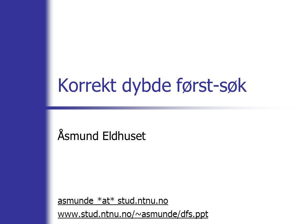 Korrekt dybde først-søk Åsmund Eldhuset asmunde *at* stud.ntnu.no www.stud.ntnu.no/~asmunde/dfs.ppt