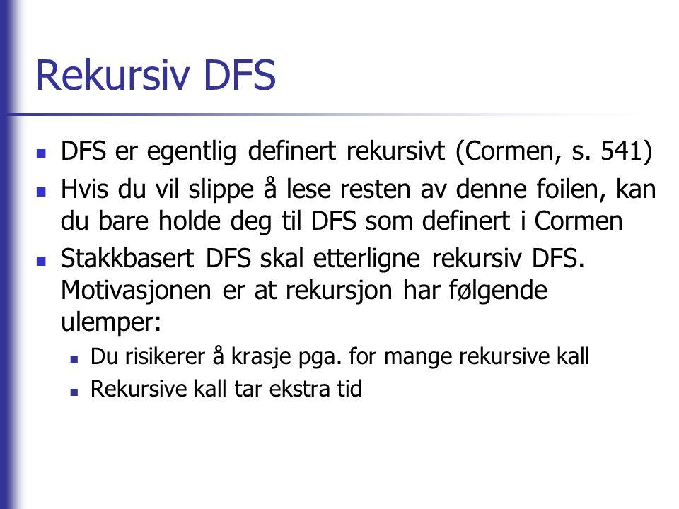 Rekursiv DFS DFS er egentlig definert rekursivt (Cormen, s. 541) Hvis du vil slippe å lese resten av denne foilen, kan du bare holde deg til DFS som d