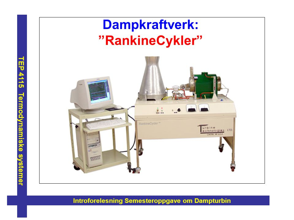 "Dampkraftverk: ""RankineCykler"" Introforelesning Semesteroppgave om Dampturbin TEP 4115 Termodynamiske systemer"