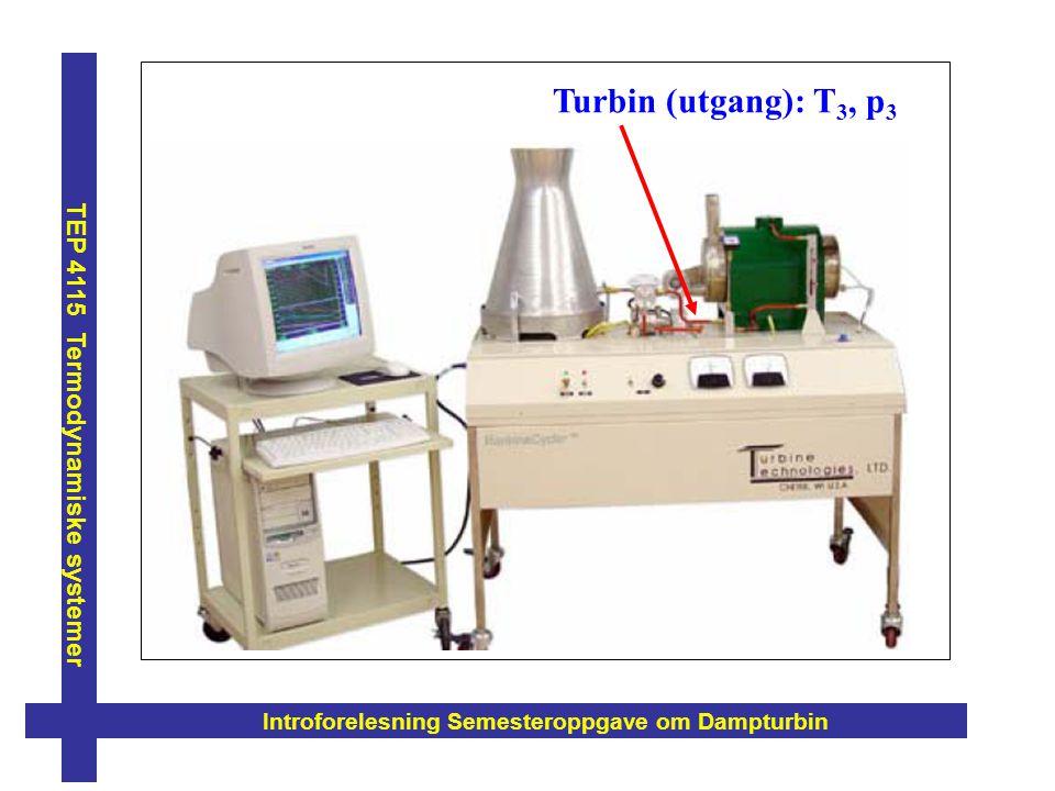 Introforelesning Semesteroppgave om Dampturbin TEP 4115 Termodynamiske systemer Turbin (utgang): T 3, p 3